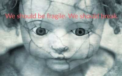 We should be fragile. We should break.