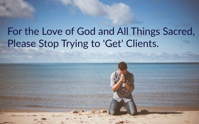For the Love of God and All Things Sacred, Please Stop Trying to 'Get' Clients.