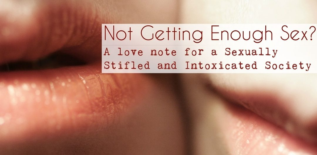 Not Getting Enough Sex?  a Love Note for a Sexually Stifled and Intoxicated Society.